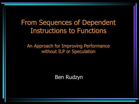 From Sequences of Dependent Instructions to Functions An Approach for Improving Performance without ILP or Speculation Ben Rudzyn.