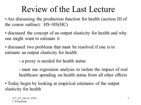317_L5_Jan 16, 2008 J. Schaafsma 1 Review of the Last Lecture Are discussing the production function for health (section III of the course outline): HS=HS(HC)