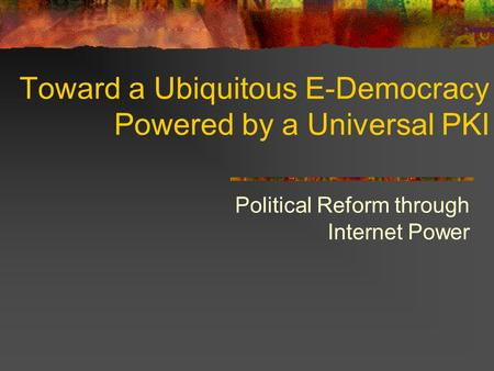 Toward a Ubiquitous E-Democracy Powered by a Universal PKI Political Reform through Internet Power.
