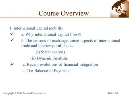 Slide 12-1Copyright © 2003 Pearson Education, Inc. Course Overview I. International capital mobility a. Why international capital flows? b. The reasons.