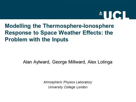 Modelling the Thermosphere-Ionosphere Response to Space Weather Effects: the Problem with the Inputs Alan Aylward, George Millward, Alex Lotinga Atmospheric.