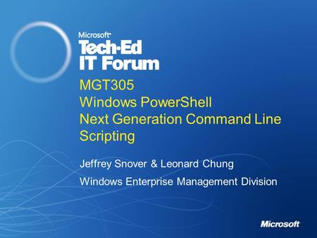 MGT305 Windows PowerShell Next Generation Command Line <strong>Scripting</strong> Jeffrey Snover & Leonard Chung Windows Enterprise Management Division.