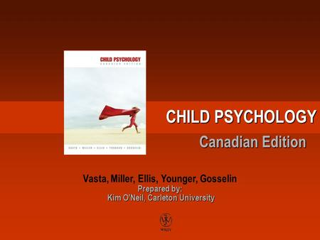 CHILD PSYCHOLOGY Canadian Edition Prepared by: Kim O'Neil, Carleton University Vasta, Miller, Ellis, Younger, Gosselin Prepared by: Kim O'Neil, Carleton.