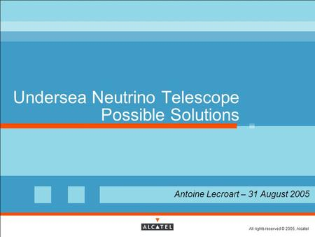All rights reserved © 2005, Alcatel Undersea Neutrino Telescope Possible Solutions  Antoine Lecroart – 31 August 2005.