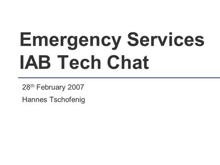 Emergency Services IAB Tech Chat 28 th February 2007 Hannes Tschofenig.