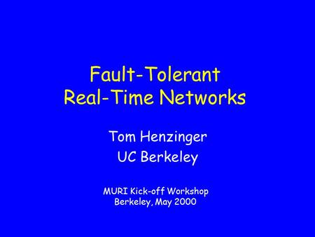 Fault-Tolerant Real-Time Networks Tom Henzinger UC Berkeley MURI Kick-off Workshop Berkeley, May 2000.