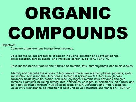 ORGANIC COMPOUNDS Objectives Compare organic versus inorganic compounds. Describe the unique properties of carbon including formation of 4 covalent bonds,
