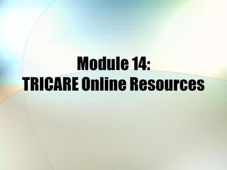Module 14: TRICARE Online Resources. Module Objectives After this module, you should be able to: State the purpose of each Web sites discussed Recall.