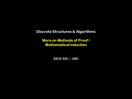 Discrete Structures & Algorithms More on Methods of Proof / Mathematical Induction EECE 320 — UBC.