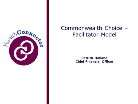 Commonwealth Choice – Facilitator Model Patrick Holland Chief Financial Officer.