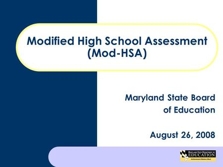 Modified High School Assessment (Mod-HSA) Maryland State Board of Education August 26, 2008.