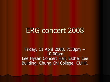 ERG concert 2008 Friday, 11 April 2008, 7:30pm -- 10:00pm Lee Hysan Concert Hall, Esther Lee Building, Chung Chi College, CUHK.