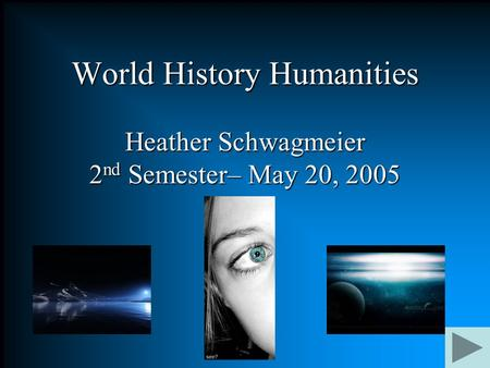 World History <strong>Humanities</strong> Heather Schwagmeier 2 nd Semester– May 20, 2005.