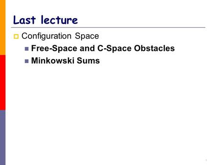 1 Last lecture  Configuration Space Free-Space and C-Space Obstacles Minkowski Sums.