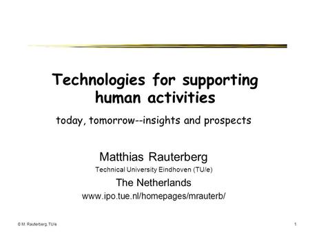 © M. Rauterberg, TU/e1 Technologies for supporting human activities today, tomorrow--insights and prospects Matthias Rauterberg Technical University Eindhoven.