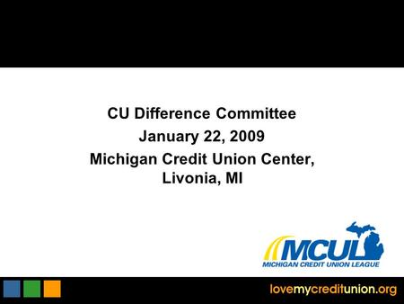 CU Difference Committee January 22, 2009 Michigan Credit Union Center, Livonia, MI.
