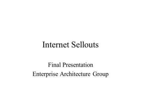 Internet Sellouts Final Presentation Enterprise Architecture Group.