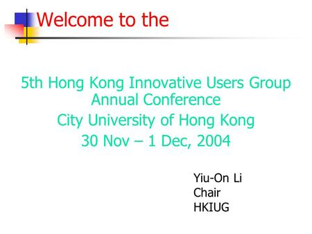 Welcome to the 5th Hong Kong Innovative Users Group Annual Conference City University of Hong Kong 30 Nov – 1 Dec, 2004 Yiu-On Li Chair HKIUG.