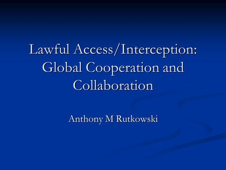 Lawful Access/Interception: Global Cooperation and Collaboration Anthony M Rutkowski.