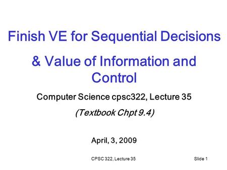 CPSC 322, Lecture 35Slide 1 Finish VE for Sequential Decisions & Value of Information and Control Computer Science cpsc322, Lecture 35 (Textbook Chpt 9.4)