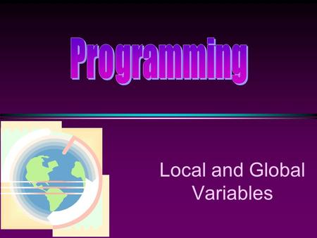 Local and Global Variables. COMP104 Local and Global / Slide 2 Scope The scope of a declaration is the block of code where the identifier is valid for.
