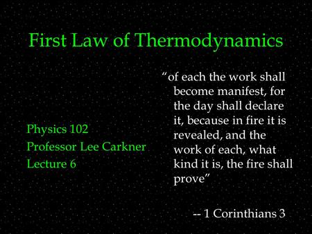 "First Law of Thermodynamics Physics 102 Professor Lee Carkner Lecture 6 ""of each the work shall become manifest, for the day shall declare it, because."
