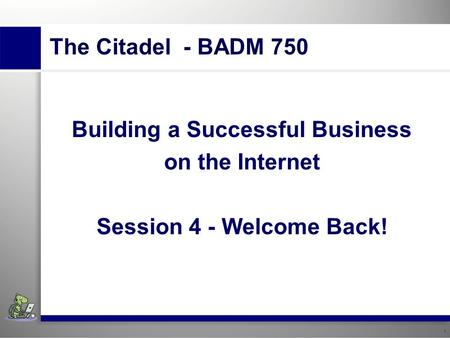 1 Insert institution's name. Building A Successful Business Using The Internet Session 4 – Welcome Back! 1 The Citadel - BADM 750 Building a Successful.