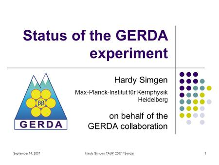 September 14, 2007Hardy Simgen, TAUP 2007 / Sendai1 Status of the GERDA experiment Hardy Simgen Max-Planck-Institut für Kernphysik Heidelberg on behalf.