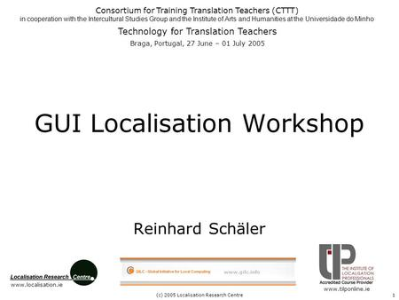 (c) 2005 Localisation Research Centre1 GUI Localisation Workshop Reinhard Schäler Consortium for Training Translation Teachers (CTTT) in cooperation with.