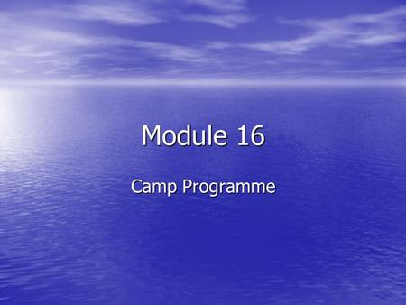 Module 16 Camp Programme. What we are going to do Plan and run exciting, challenging and developmental programmes for camps and residential experiences.