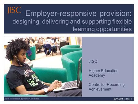 Joint Information Systems Committee 02/06/2015 | | Slide 1 Employer-responsive provision: designing, delivering and supporting flexible learning opportunities.