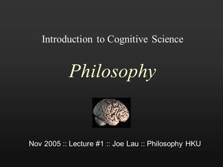 Introduction to Cognitive Science Philosophy Nov 2005 :: Lecture #1 :: Joe Lau :: Philosophy HKU.