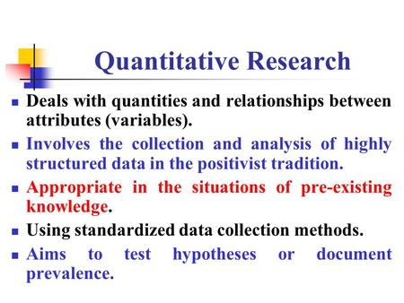 Quantitative Research Deals with quantities and relationships between attributes (variables). Involves the collection and analysis of highly structured.