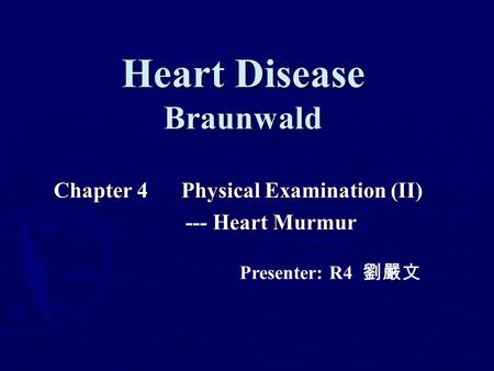 Heart Disease Braunwald Chapter 4 Physical Examination (II) --- Heart Murmur --- Heart Murmur Presenter: R4 劉嚴文.
