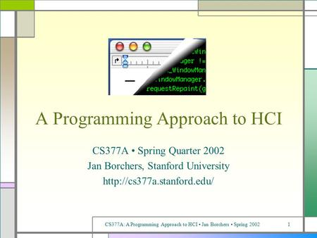 CS377A: A Programming Approach <strong>to</strong> HCI Jan Borchers Spring 20021 A Programming Approach <strong>to</strong> HCI CS377A Spring Quarter 2002 Jan Borchers, Stanford University.