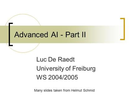 Advanced AI - Part II Luc De Raedt University of Freiburg WS 2004/2005 Many slides taken from Helmut Schmid.