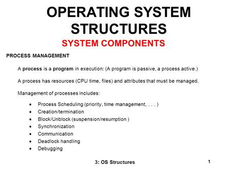 3: OS Structures 1 OPERATING SYSTEM STRUCTURES PROCESS MANAGEMENT A process is a program in execution: (A program is passive, a process active.) A process.