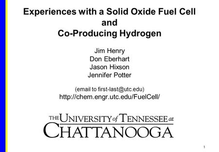 1 Experiences with a Solid Oxide Fuel Cell and Co-Producing Hydrogen Jim Henry Don Eberhart Jason Hixson Jennifer Potter ( to