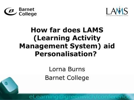 How far does LAMS (Learning Activity Management System) aid Personalisation? Lorna Burns Barnet College.