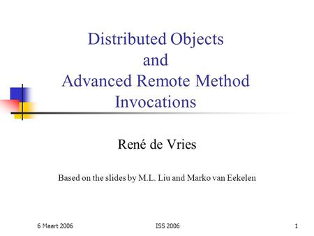 6 Maart 2006ISS 20061 Distributed Objects and Advanced Remote Method Invocations René de Vries Based on the slides by M.L. Liu and Marko van Eekelen.