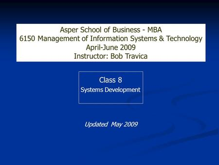 Class 8 Systems Development Asper School of Business - MBA 6150 Management of Information Systems & Technology April-June 2009 Instructor: Bob Travica.