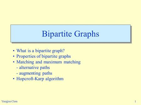 Yangjun Chen 1 Bipartite Graphs What is a bipartite graph? Properties of bipartite graphs Matching and maximum matching - alternative paths - augmenting.