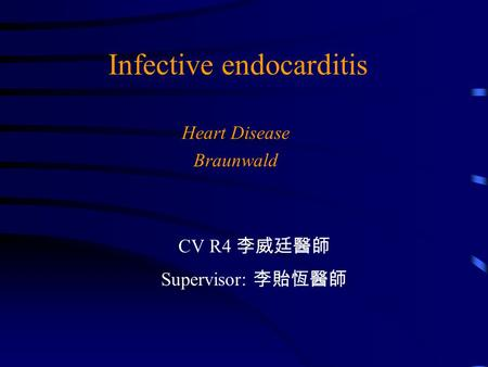 Infective endocarditis Heart Disease Braunwald CV R4 李威廷醫師 Supervisor: 李貽恆醫師.