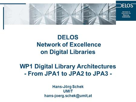DELOS Network of Excellence on Digital Libraries WP1 Digital Library Architectures - From JPA1 to JPA2 to JPA3 - Hans-Jörg Schek UMIT