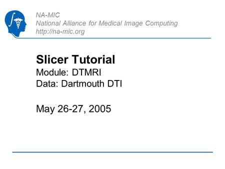 NA-MIC National Alliance for Medical Image Computing  Slicer Tutorial Module: DTMRI Data: Dartmouth DTI May 26-27, 2005.