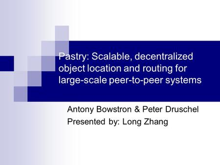 Pastry: Scalable, decentralized object location and routing for large-scale peer-to-peer systems Antony Bowstron & Peter Druschel Presented by: Long Zhang.