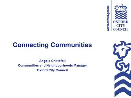 Connecting Communities Angela Cristofoli Communities and Neighbourhoods Manager Oxford City Council.