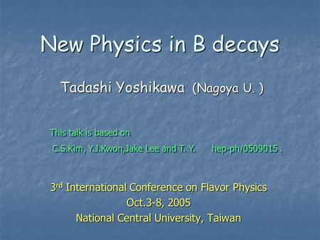New Physics in B decays 3 rd International Conference on Flavor Physics Oct.3-8, 2005 National Central University, Taiwan Tadashi Yoshikawa (Nagoya U.