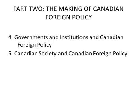 PART TWO: THE MAKING OF CANADIAN FOREIGN POLICY 4. Governments and Institutions and Canadian Foreign Policy 5. Canadian Society and Canadian Foreign Policy.