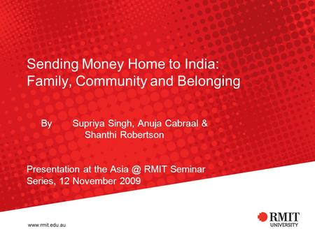 Sending Money Home to India: Family, Community and Belonging By Supriya Singh, Anuja Cabraal & Shanthi Robertson Presentation at the RMIT Seminar.